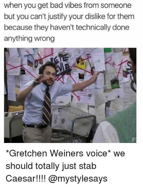 gretchen: when you get bad vibes from someone  but you can't justify your dislike forthem  because they haven't technically done  anything wrong *Gretchen Weiners voice* we should totally just stab Caesar!!!! @mystylesays