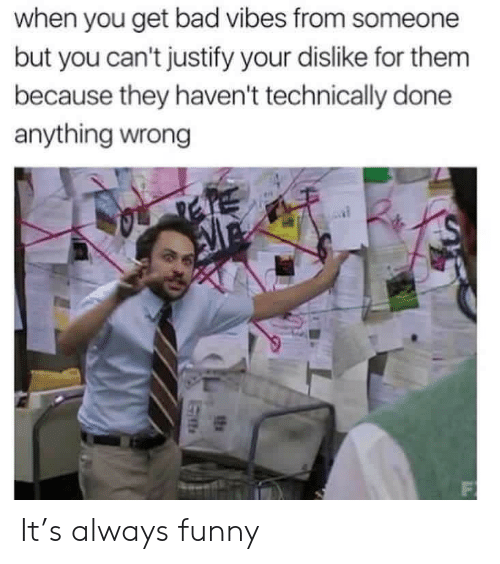 justify: when you get bad vibes from someone  but you can't justify your dislike for them  because they haven't technically done  anything wrong  F It's always funny