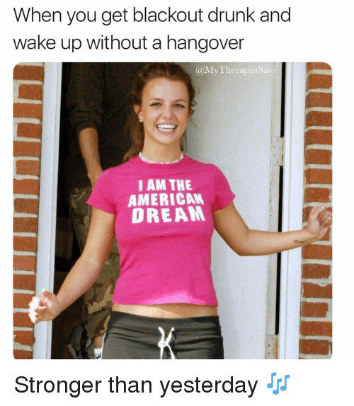 Drunk, Hangover, and American: When you get blackout drunk and  wake up without a hangover  @MyTherapistSays  I AM THE  AMERICAN  DREAM Stronger than yesterday 🎶