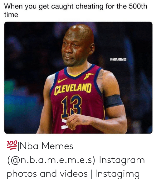 Instagimg: When you get caught cheating for the 500th  time  @NBAMEMES  CLEVELAND  13 💯|Nba Memes (@n.b.a.m.e.m.e.s) Instagram photos and videos | Instagimg