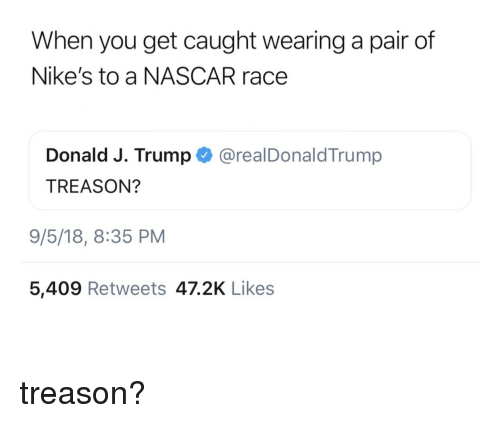 Nascar, Trump, and Race: When you get caught wearing a pair of  Nike's to a NASCAR race  Donald J. Trump @realDonaldTrump  TREASON?  9/5/18, 8:35 PM  5,409 Retweets 47.2K Likes treason?