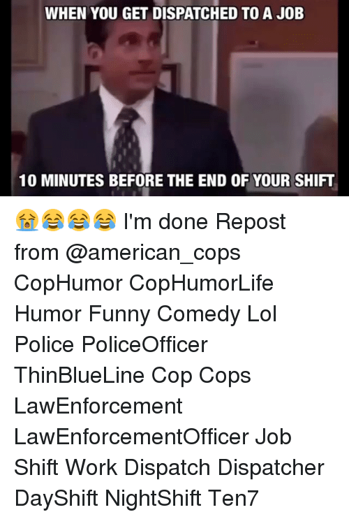 Funny, Lol, and Memes: WHEN YOU GET DISPATCHED TO A JOB  10 MINUTES BEFORE THE END OF YOUR SHIFT 😭😂😂😂 I'm done Repost from @american_cops CopHumor CopHumorLife Humor Funny Comedy Lol Police PoliceOfficer ThinBlueLine Cop Cops LawEnforcement LawEnforcementOfficer Job Shift Work Dispatch Dispatcher DayShift NightShift Ten7