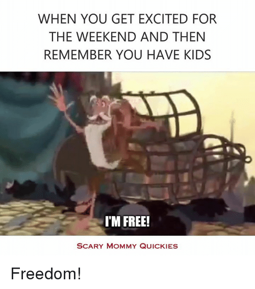 Quicky: WHEN YOU GET EXCITED FOR  THE WEEKEND AND THEN  REMEMBER YOU HAVE KIDS  I'M FREE!  SCARY MOMMY QUICKIES Freedom!