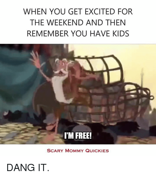 Quicky: WHEN YOU GET EXCITED FOR  THE WEEKEND AND THEN  REMEMBER YOU HAVE KIDS  I'M FREE!  SCARY MOMMY QUICKIES DANG IT.