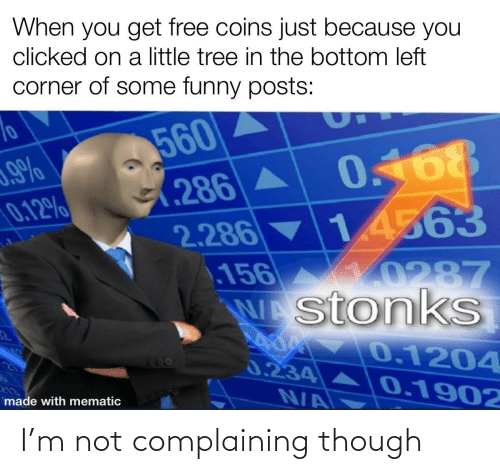 Corner: When you get free coins just because you  clicked on a little tree in the bottom left  corner of some funny posts:  560  0.168  (286A  2.286 14563  156  WAstonkS  0.12%  10287  0.1204  666  0.234  0.1902  N/A  made with mematic I'm not complaining though