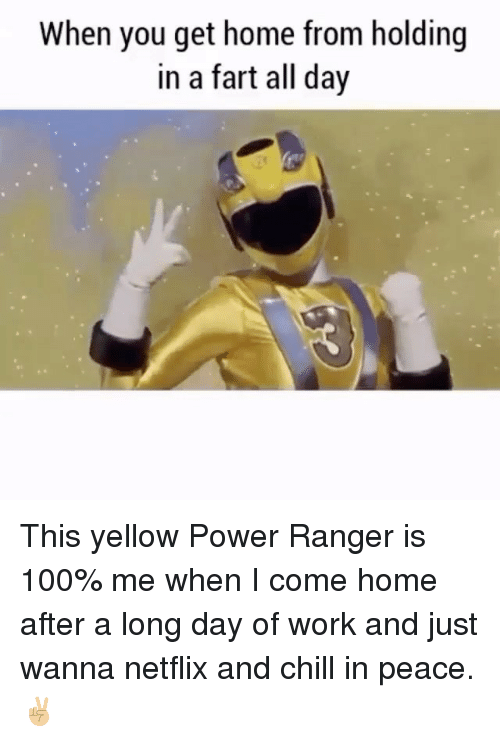 Netflix And Chilling: When you get home from holding  in a fart all day This yellow Power Ranger is 100% me when I come home after a long day of work and just wanna netflix and chill in peace. ✌🏼