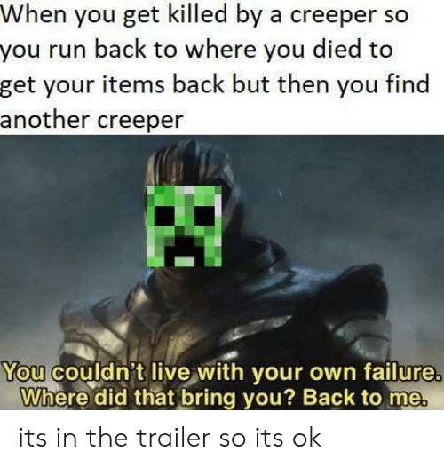 creeper: When you get killed by a creeper so  you run back to where you died to  get your items back but then you find  another creeper  You couldn't live with your own failure  Where did that bring you? Back to me its in the trailer so its ok