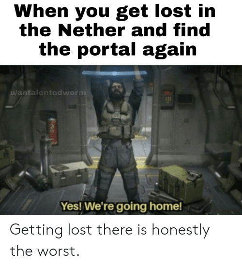 going home: When you get lost in  the Nether and find  the portal again  u/untalentedworm  Yes! We're going home! Getting lost there is honestly the worst.