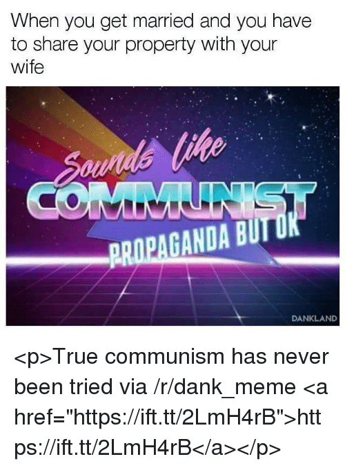 """Dank, Meme, and True: When you get married and you have  to share your property with your  wife  GANDA BUTD  DANKLAND <p>True communism has never been tried via /r/dank_meme <a href=""""https://ift.tt/2LmH4rB"""">https://ift.tt/2LmH4rB</a></p>"""