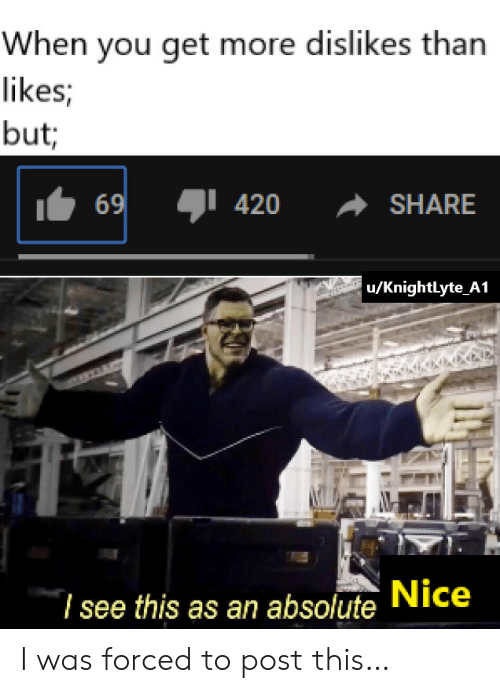 Nice, You, and Post: When you get more dislikes than  likes;  but  420  69  SHARE  u/KnightLyte_A1  7 see this as an absolute Nice I was forced to post this…