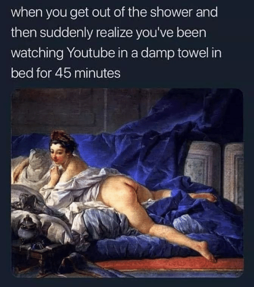 Shower, youtube.com, and Been: when you get out of the shower and  then suddenly realize you've been  watching Youtube in a damp towel in  bed for 45 minutes