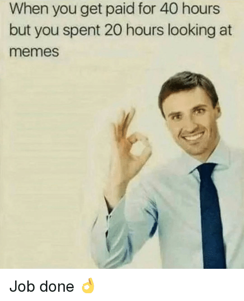 Gym, Memes, and Job: When you get paid for 40 hours  but you spent 20 hours looking at  memes Job done 👌