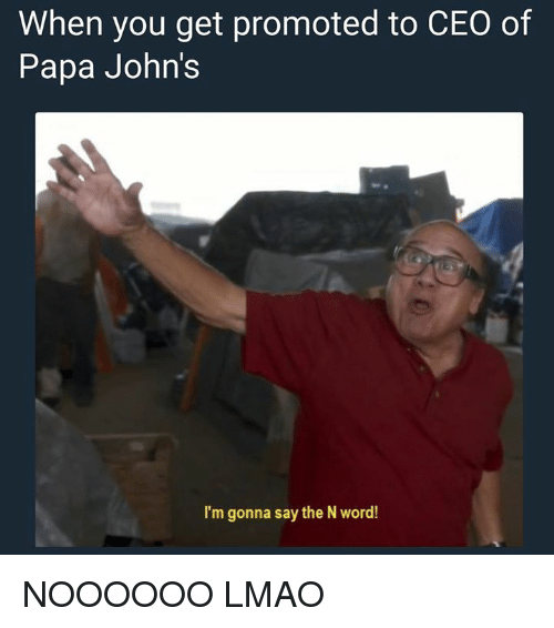 Lmao, Papa Johns, and Word: When you get promoted to CEO of  Papa John's  I'm gonna say the N word! NOOOOOO LMAO