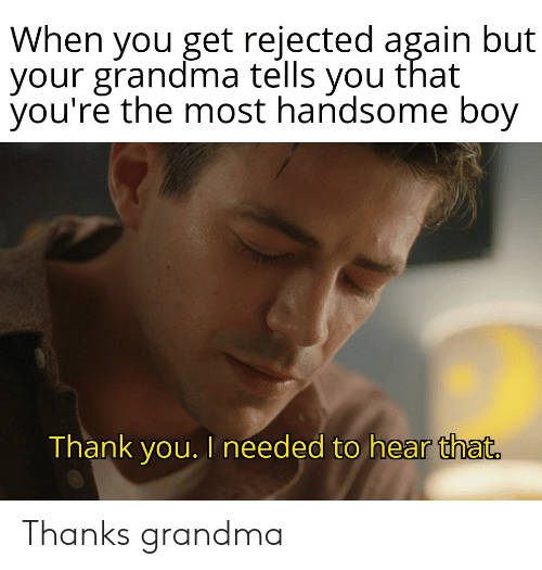 needed: When you get rejected again but  your grandma tells you that  you're the most handsome boy  Thank you. I needed to hear that. Thanks grandma