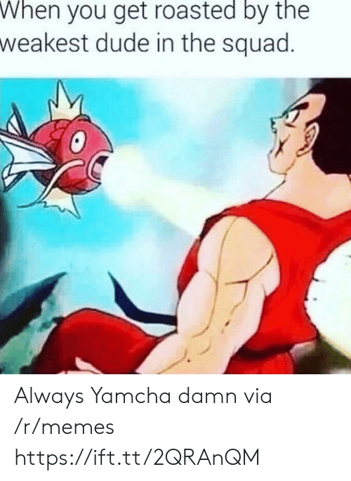 Get Roasted: When  you get roasted by the  weakest dude in the squad Always Yamcha damn via /r/memes https://ift.tt/2QRAnQM