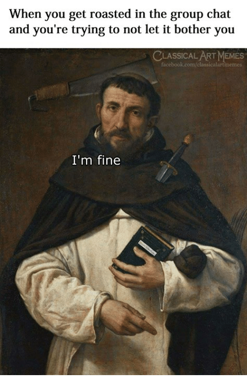 Get Roasted: When you get roasted in the group chat  and you're trying to not let it bother you  CLASSICAL ART MEMES  I'm fine