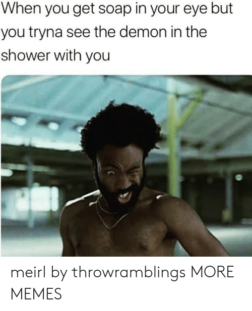Dank, Memes, and Shower: When you get soap in your eye but  you tryna see the demon in the  shower with you meirl by throwramblings MORE MEMES