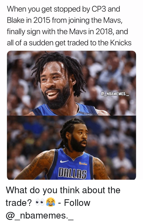 New York Knicks, Memes, and 🤖: When you get stopped by CP3 and  Blake in 2015 from joining the Mavs,  finally sign with the Mavs in 2018, and  all of a sudden get traded to the Knicks  E NBAMEMES.  5miles  DALLRS What do you think about the trade? 👀😂 - Follow @_nbamemes._
