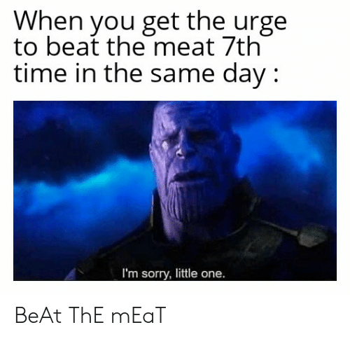 Sorry, Time, and Dank Memes: When you get the urge  to beat the meat 7th  time in the same day:  I'm sorry, little one. BeAt ThE mEaT
