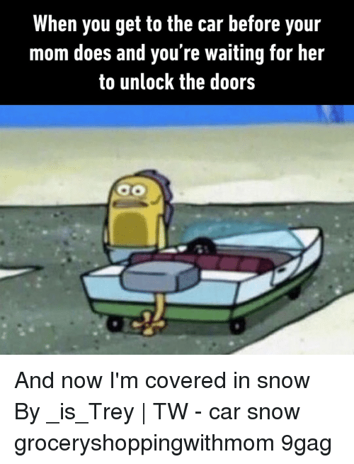 9gag, Memes, and Snow: When you get to the car before your  mom does and you're waiting for her  to unlock the doors And now I'm covered in snow⠀ By _is_Trey | TW⠀ -⠀ car snow groceryshoppingwithmom 9gag