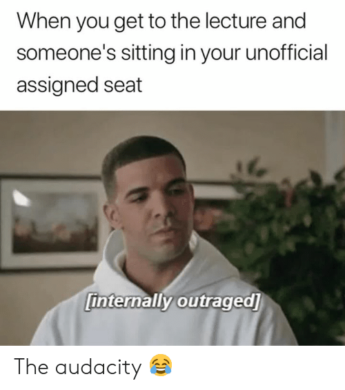 Outraged: When you get to the lecture and  someone's sitting in your unofficial  assigned seat  internally outraged] The audacity 😂