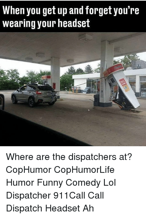 Funny, Lol, and Memes: When you get up and forget you're  wearing your headset Where are the dispatchers at? CopHumor CopHumorLife Humor Funny Comedy Lol Dispatcher 911Call Call Dispatch Headset Ah
