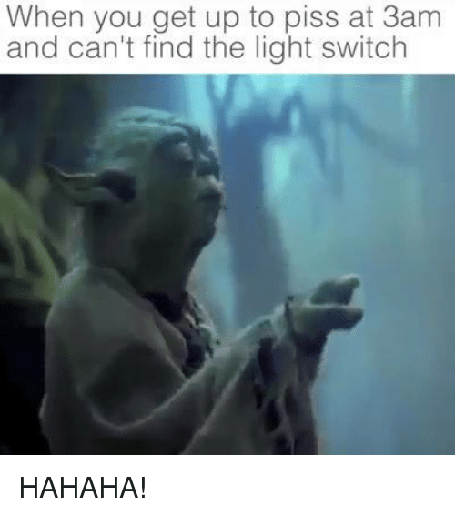 light switch: When you get up to piss at 3am  and can't find the light switch HAHAHA!