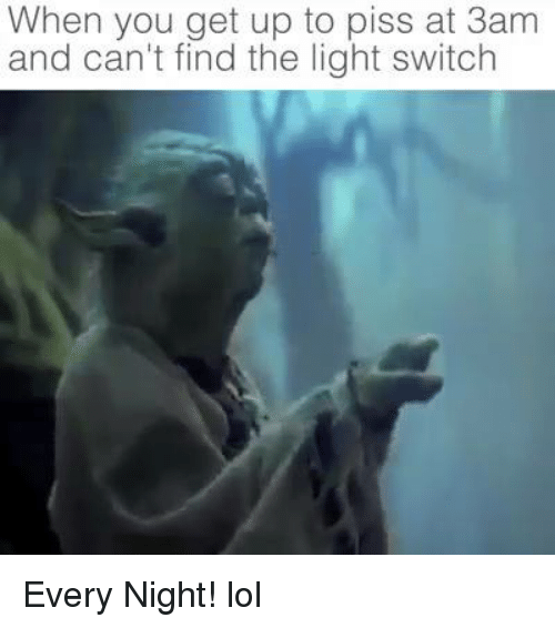 light switch: When you get up to piss at 3am  and can't find the light switch Every Night! lol