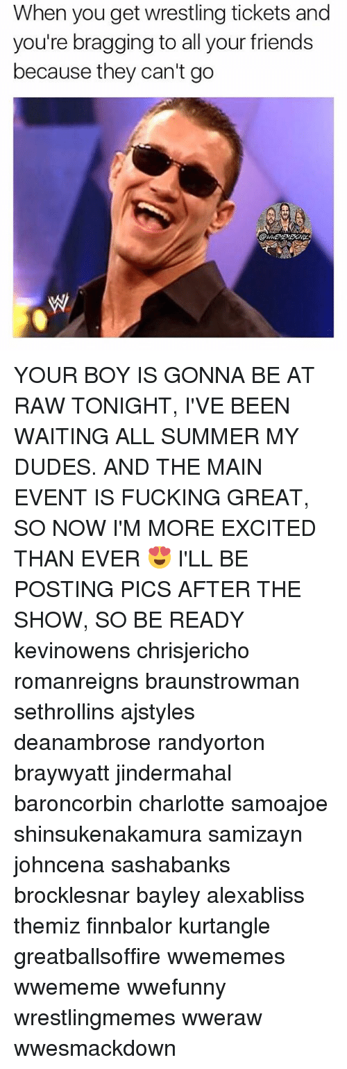 Bayley: When you get wrestling tickets and  you're bragging to all your friends  because they can't go YOUR BOY IS GONNA BE AT RAW TONIGHT, I'VE BEEN WAITING ALL SUMMER MY DUDES. AND THE MAIN EVENT IS FUCKING GREAT, SO NOW I'M MORE EXCITED THAN EVER 😍 I'LL BE POSTING PICS AFTER THE SHOW, SO BE READY kevinowens chrisjericho romanreigns braunstrowman sethrollins ajstyles deanambrose randyorton braywyatt jindermahal baroncorbin charlotte samoajoe shinsukenakamura samizayn johncena sashabanks brocklesnar bayley alexabliss themiz finnbalor kurtangle greatballsoffire wwememes wwememe wwefunny wrestlingmemes wweraw wwesmackdown