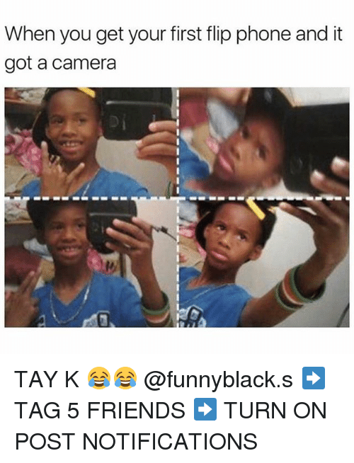 Friends, Phone, and Camera: When you get your first flip phone and it  got a camera TAY K 😂😂 @funnyblack.s ➡️ TAG 5 FRIENDS ➡️ TURN ON POST NOTIFICATIONS