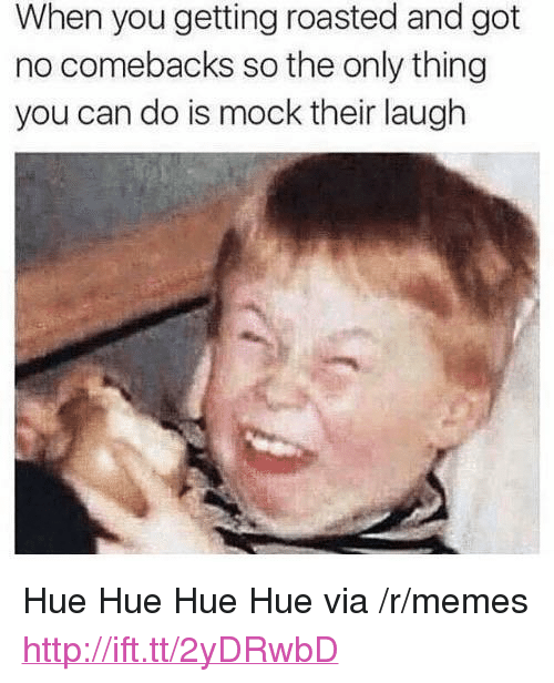 """When You Getting Roasted: When you getting roasted and got  no comebacks so the only thing  you can do is mock their laugh <p>Hue Hue Hue Hue via /r/memes <a href=""""http://ift.tt/2yDRwbD"""">http://ift.tt/2yDRwbD</a></p>"""