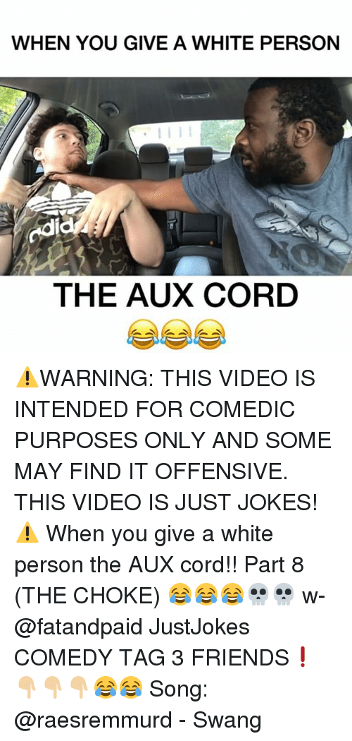 odie: WHEN YOU GIVE A WHITE PERSON  odi  THE AUX CORD ⚠️WARNING: THIS VIDEO IS INTENDED FOR COMEDIC PURPOSES ONLY AND SOME MAY FIND IT OFFENSIVE. THIS VIDEO IS JUST JOKES!⚠️ When you give a white person the AUX cord!! Part 8 (THE CHOKE) 😂😂😂💀💀 w- @fatandpaid JustJokes COMEDY TAG 3 FRIENDS❗️👇🏼👇🏼👇🏼😂😂 Song: @raesremmurd - Swang