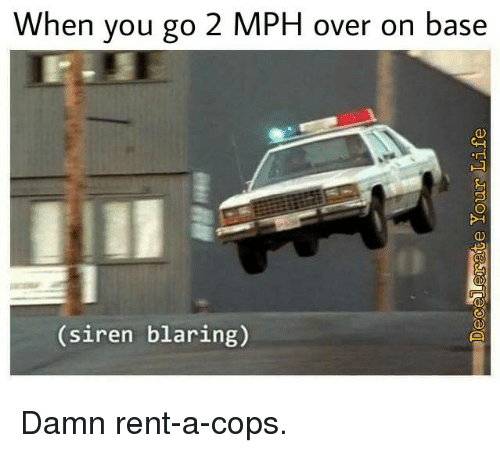 Sirening: When you go 2 MPH over on base  siren blaring) Damn rent-a-cops.