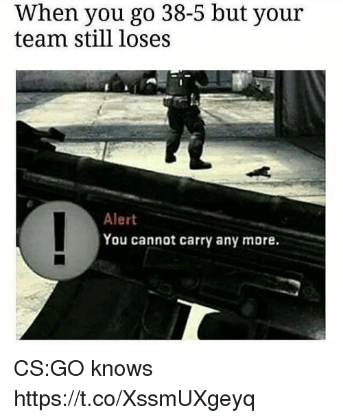 cs go: When you go 38-5 but your  team still loses  Alert  You cannot carry any more. CS:GO knows https://t.co/XssmUXgeyq
