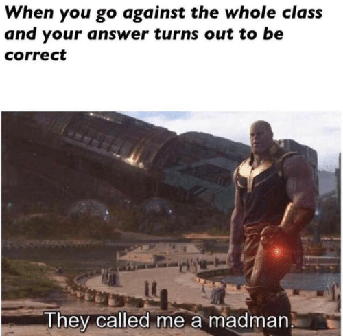 Answer, Class, and They: When you go against the whole class  and your answer turns out to be  correct  They called me a madman