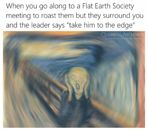 "Memes, Roast, and Earth: When you go along to a Flat Earth Society  meeting to roast them but they surround you  and the leader says ""take him to the edge""  CLASSICAL ART MEMES"