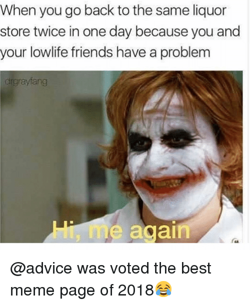 Advice, Friends, and Meme: When you go back to the same liquor  store twice in one day because you and  your lowlife friends have a problem  drgrayfang  Hi, m  e again @advice was voted the best meme page of 2018😂