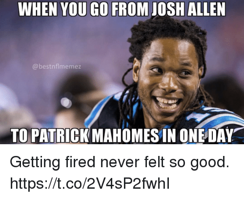 Good, Never, and One: WHEN YOU GO FROM JOSH ALLEN  @bestnflmemez  TO PATRICK MAHOMES IN ONE DAY Getting fired never felt so good. https://t.co/2V4sP2fwhI