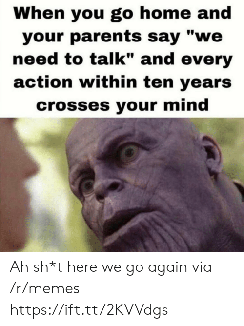 "Sh T: When you go home and  your parents say ""we  need to talk"" and every  action within ten years  crosses your mind Ah sh*t here we go again via /r/memes https://ift.tt/2KVVdgs"