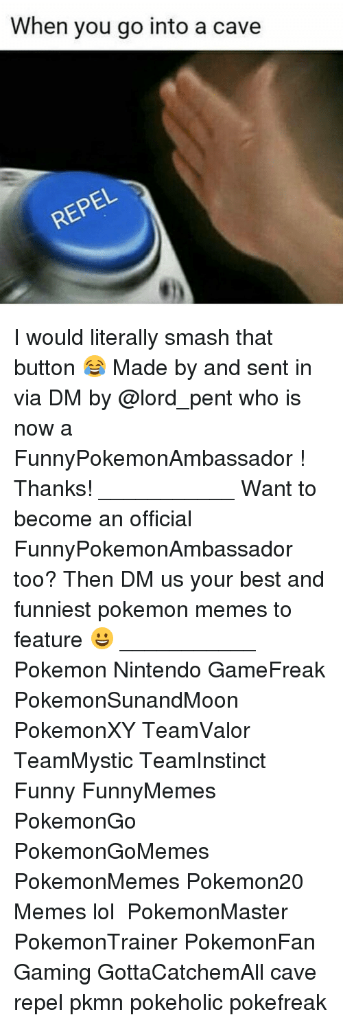 Repeled: When you go into a cave I would literally smash that button 😂 Made by and sent in via DM by @lord_pent who is now a FunnyPokemonAmbassador ! Thanks! ___________ Want to become an official FunnyPokemonAmbassador too? Then DM us your best and funniest pokemon memes to feature 😀 ___________ Pokemon Nintendo GameFreak PokemonSunandMoon PokemonXY TeamValor TeamMystic TeamInstinct Funny FunnyMemes PokemonGo PokemonGoMemes PokemonMemes Pokemon20 Memes lol ポケットモンスター PokemonMaster PokemonTrainer PokemonFan Gaming GottaCatchemAll cave repel pkmn pokeholic pokefreak