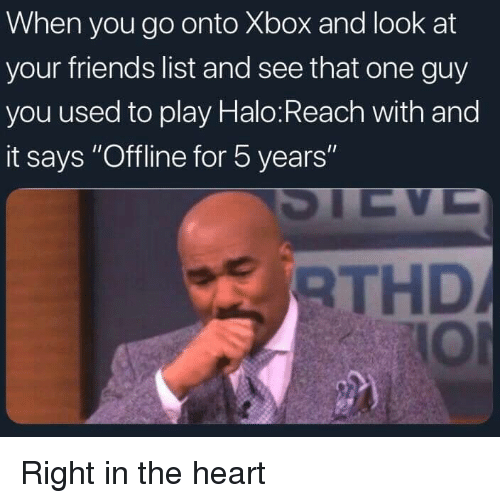 """Dank, Friends, and Halo: When you go onto Xbox and look at  your friends list and see that one guy  you used to play Halo:Reach with and  it says """"Offline for 5 years  RTHD  IOl Right in the heart"""