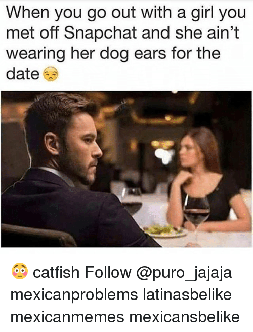 Catfished, Memes, and Snapchat: When you go out with a girl you  met off Snapchat and she ain't  wearing her dog ears for the  date 😳 catfish Follow @puro_jajaja mexicanproblems latinasbelike mexicanmemes mexicansbelike