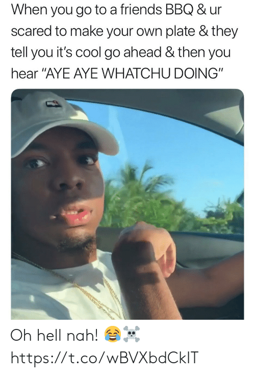 """aye aye: When you go to a friends BBQ & ur  scared to make your own plate & they  tell you it's cool go ahead & then you  hear """"AYE AYE WHATCHU DOING"""" Oh hell nah! 😂☠️ https://t.co/wBVXbdCkIT"""