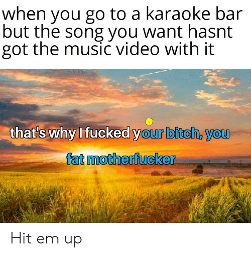 Karaoke Bar: when you go to a karaoke bar  but the song you want hasnt  got the music video with it  that's why I fucked your bitch, you  fat motherfucker Hit em up