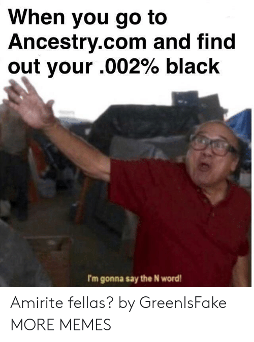 ancestry.com: When you go to  Ancestry.com and find  out your .002% black  I'm gonna say the N word Amirite fellas? by GreenIsFake MORE MEMES