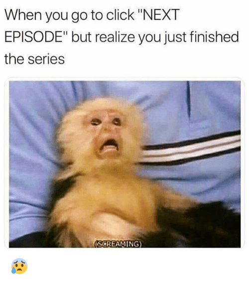 """Click, Funny, and Next: When you go to click """"NEXT  EPISODE"""" but realize you just finished  the series  (SCREAMING) 😰"""