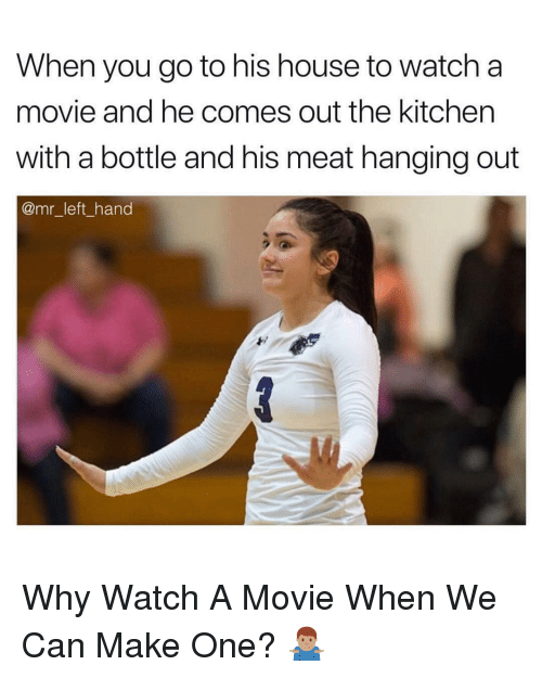 House, Movie, and Watch: When you go to his house to watch a  movie and he comes out the kitchen  with a bottle and his meat hanging out  @mr_left_hand Why Watch A Movie When We Can Make One? 🤷🏽‍♂️