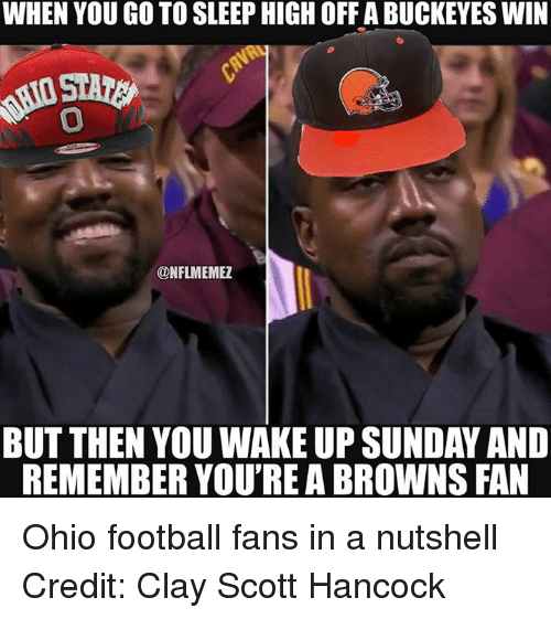 browns-fans: WHEN YOU GO TO SLEEP HIGH OFFABUCKEYES WIN  ONFLMEMEZ  BUT THEN YOU WAKE UP SUNDAY AND  REMEMBER YOU'REA BROWNS FAN Ohio football fans in a nutshell Credit: Clay Scott Hancock