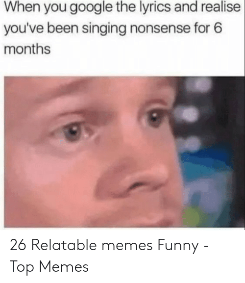 Memes Funny: When you google the lyrics and realise  you've been singing nonsense for 6  months 26 Relatable memes Funny - Top Memes