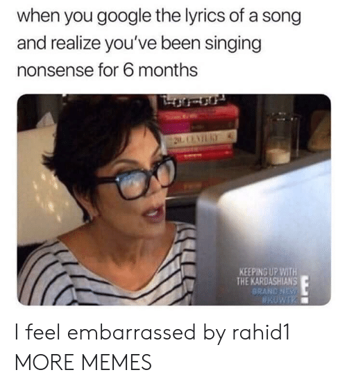 Dank, Google, and Kardashians: when you google the lyrics of a song  and realize you've been singing  nonsense for 6 months  KEEPING UP WITH  THE KARDASHIANS  BRAND NDs I feel embarrassed by rahid1 MORE MEMES